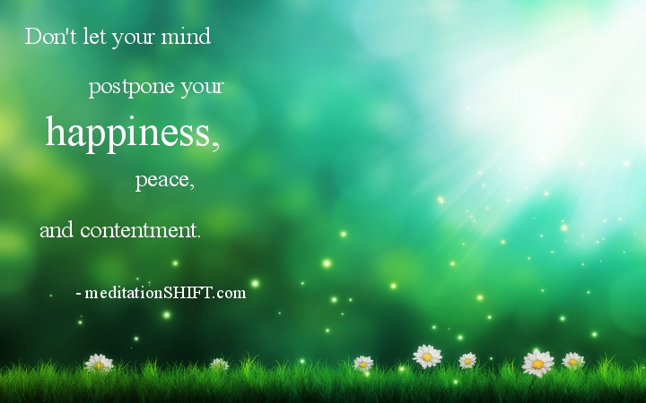 Don't let your mind postpone your happiness...